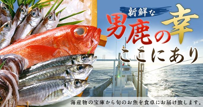 新鮮な男鹿の幸ここにあり 海産物の宝庫から旬のお魚を食卓にお届け致します。